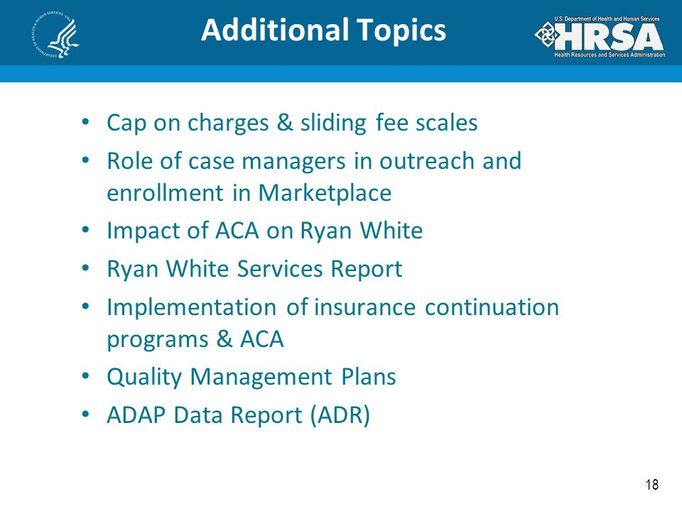 18 Additional Topics Cap on charges & sliding fee scales Role of case managers in outreach and enrollment in Marketplace Impact of ACA on Ryan White R