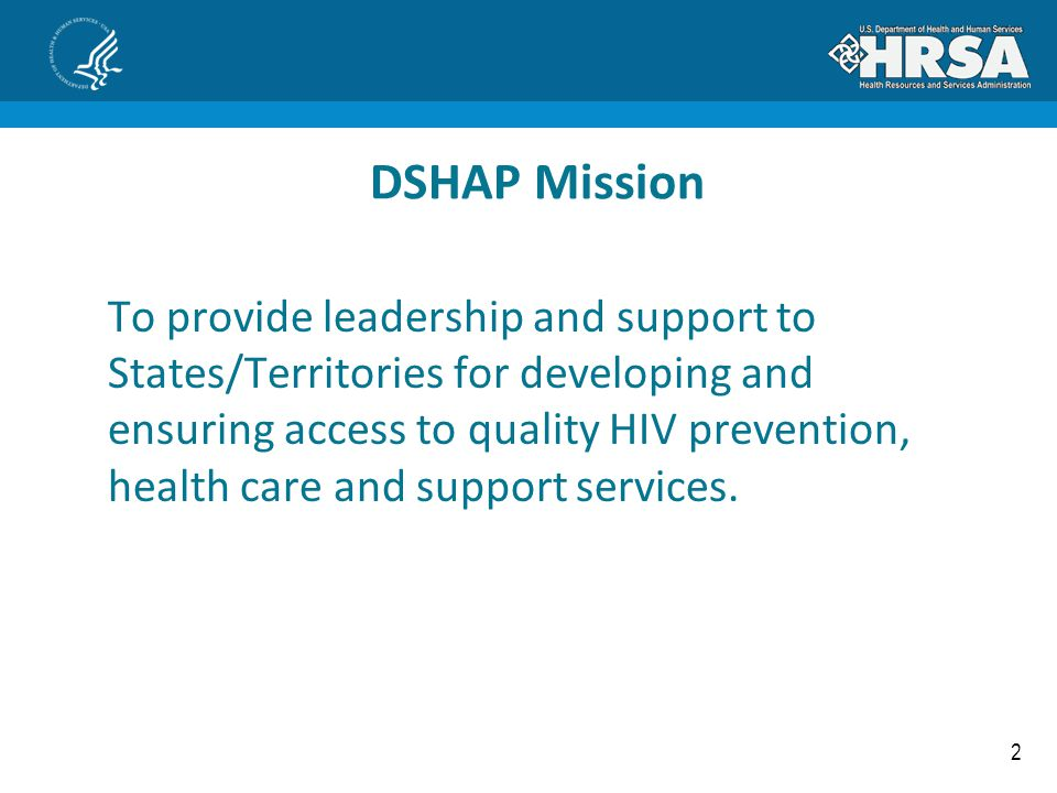 2 DSHAP Mission To provide leadership and support to States/Territories for developing and ensuring access to quality HIV prevention, health care and