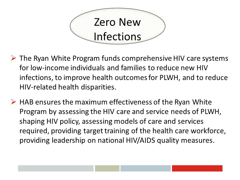 Zero New Infections  The Ryan White Program funds comprehensive HIV care systems for low-income individuals and families to reduce new HIV infections