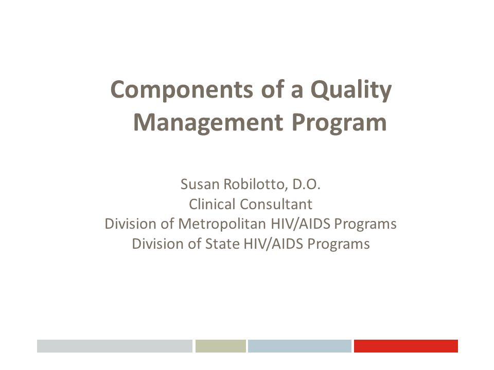 Components of a Quality Management Program Susan Robilotto, D.O. Clinical Consultant Division of Metropolitan HIV/AIDS Programs Division of State HIV/