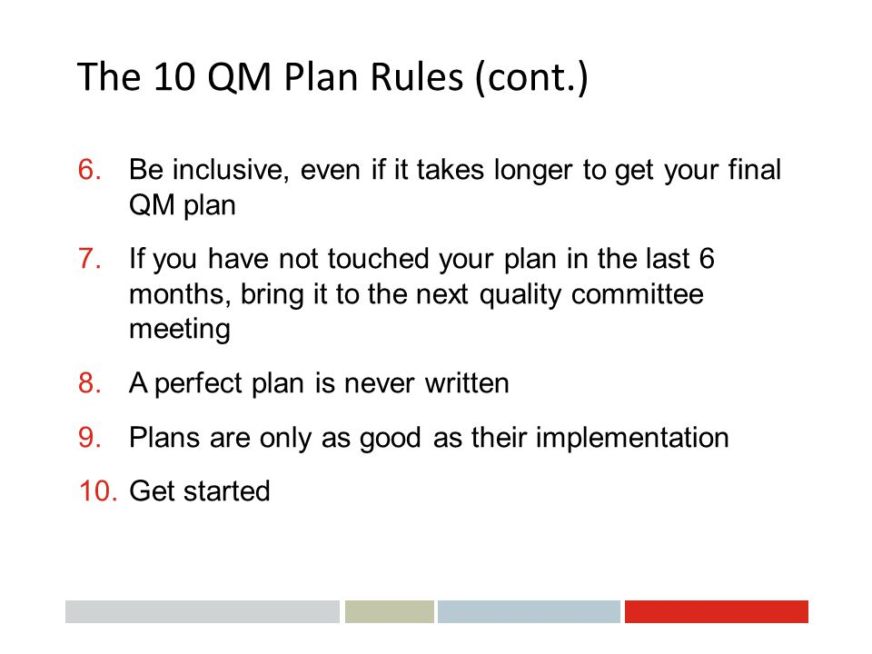 The 10 QM Plan Rules (cont.) 6. Be inclusive, even if it takes longer to get your final QM plan 7.If you have not touched your plan in the last 6 mont
