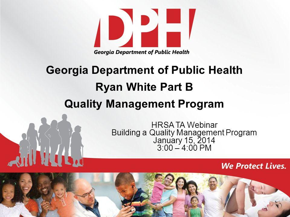 Georgia Department of Public Health Ryan White Part B Quality Management Program HRSA TA Webinar Building a Quality Management Program January 15, 201
