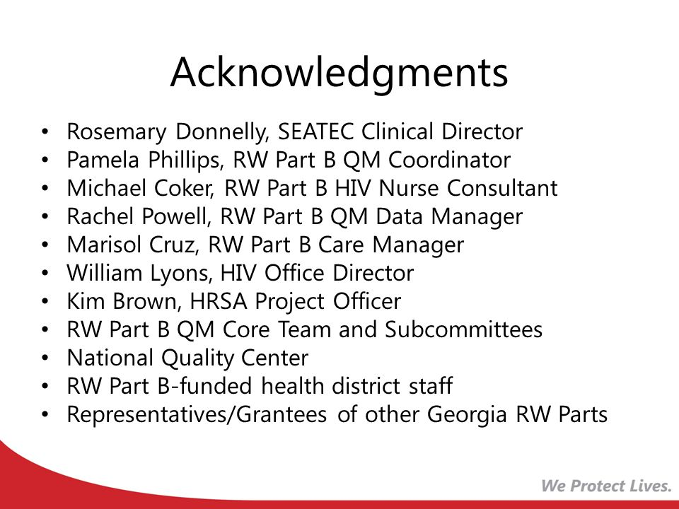 Acknowledgments Rosemary Donnelly, SEATEC Clinical Director Pamela Phillips, RW Part B QM Coordinator Michael Coker, RW Part B HIV Nurse Consultant Ra