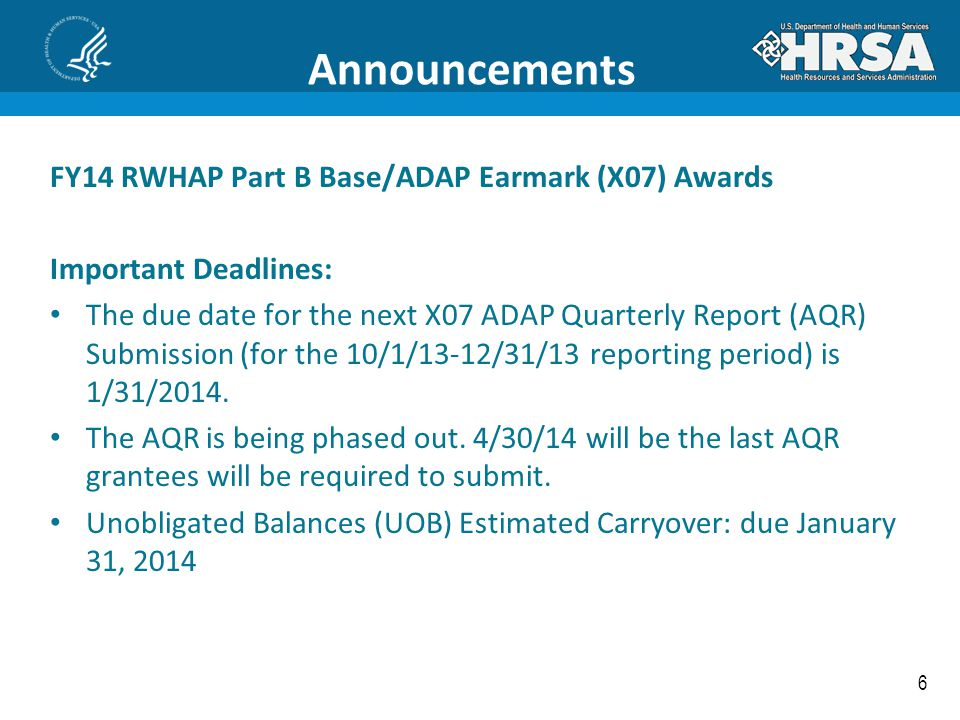 6 Announcements FY14 RWHAP Part B Base/ADAP Earmark (X07) Awards Important Deadlines: The due date for the next X07 ADAP Quarterly Report (AQR) Submis