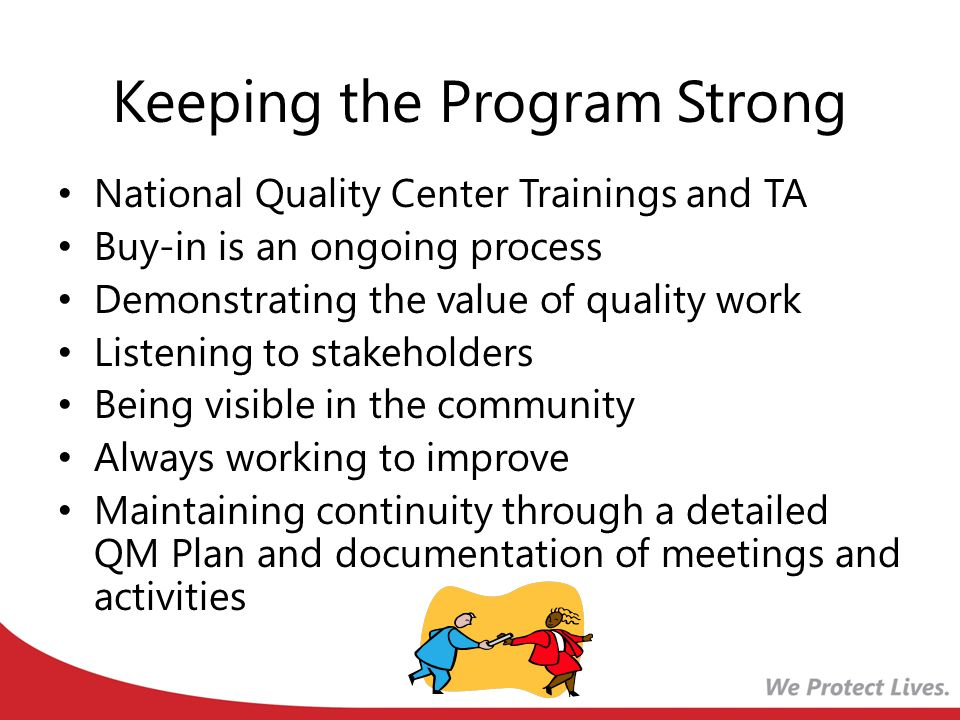 Keeping the Program Strong National Quality Center Trainings and TA Buy-in is an ongoing process Demonstrating the value of quality work Listening to