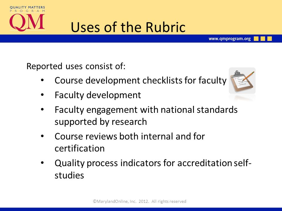 Reported uses consist of: Course development checklists for faculty Faculty development Faculty engagement with national standards supported by research Course reviews both internal and for certification Quality process indicators for accreditation self- studies Uses of the Rubric ©MarylandOnline, Inc.