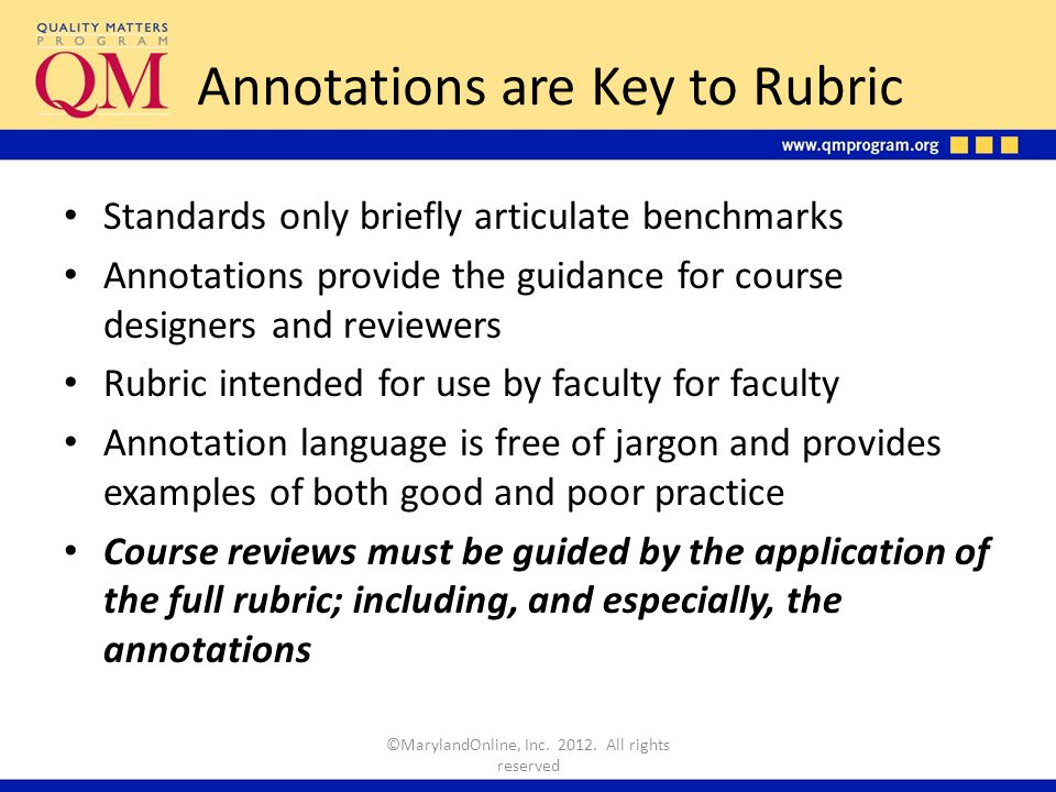 Annotations are Key to Rubric Standards only briefly articulate benchmarks Annotations provide the guidance for course designers and reviewers Rubric intended for use by faculty for faculty Annotation language is free of jargon and provides examples of both good and poor practice Course reviews must be guided by the application of the full rubric; including, and especially, the annotations ©MarylandOnline, Inc.