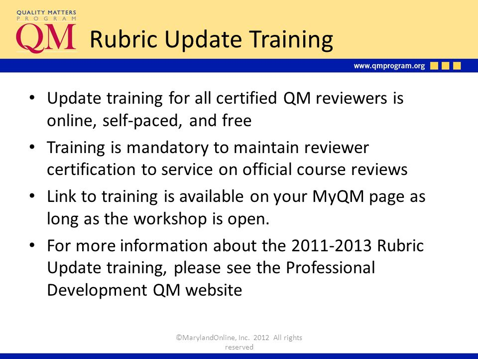 Rubric Update Training Update training for all certified QM reviewers is online, self-paced, and free Training is mandatory to maintain reviewer certification to service on official course reviews Link to training is available on your MyQM page as long as the workshop is open.