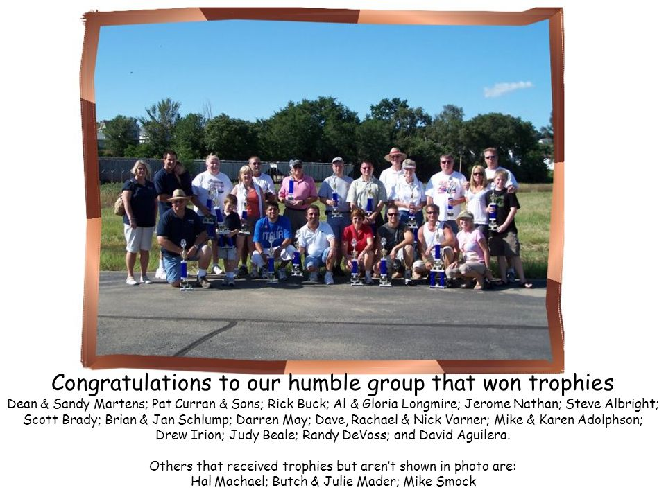 Congratulations to our humble group that won trophies Dean & Sandy Martens; Pat Curran & Sons; Rick Buck; Al & Gloria Longmire; Jerome Nathan; Steve A