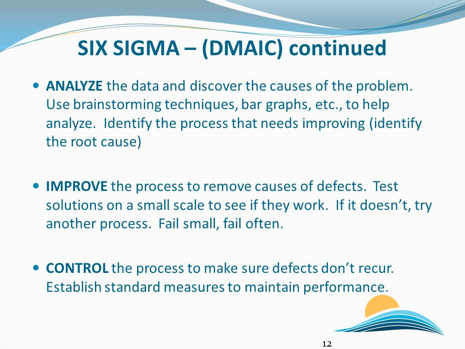 SIX SIGMA – (DMAIC) continued ANALYZE the data and discover the causes of the problem. Use brainstorming techniques, bar graphs, etc., to help analyze