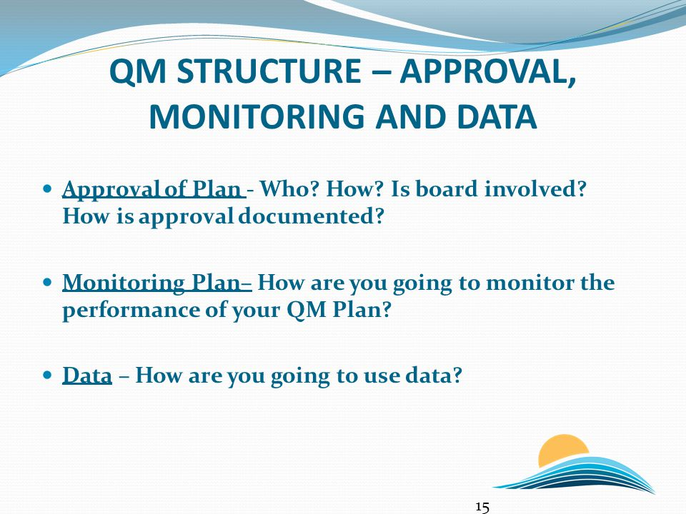 QM STRUCTURE – APPROVAL, MONITORING AND DATA Approval of Plan - Who? How? Is board involved? How is approval documented? Monitoring Plan– How are you