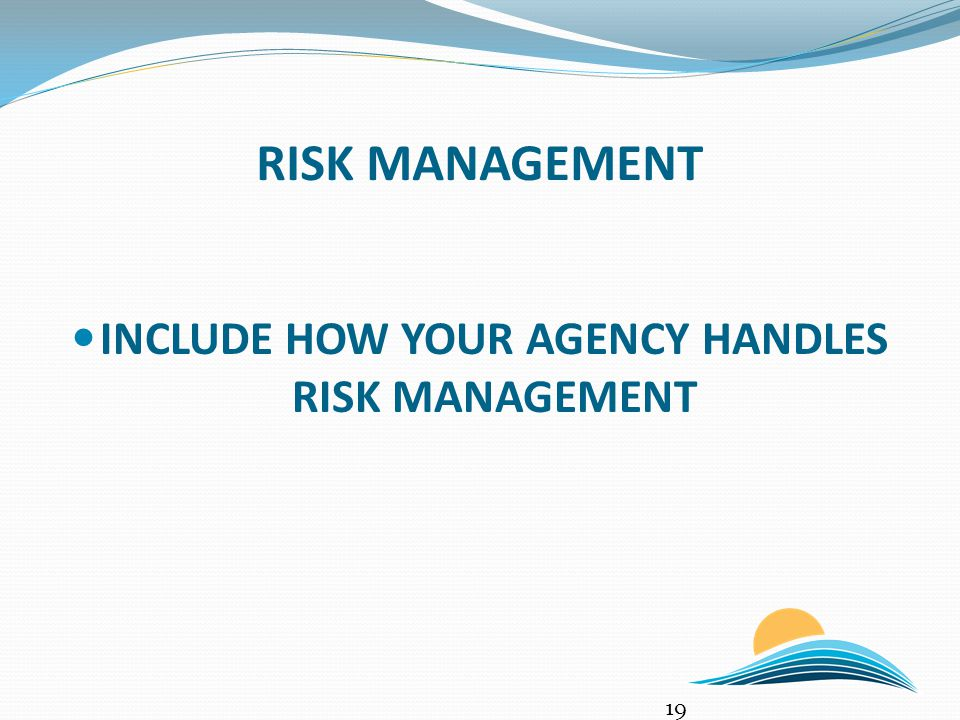 RISK MANAGEMENT INCLUDE HOW YOUR AGENCY HANDLES RISK MANAGEMENT 19