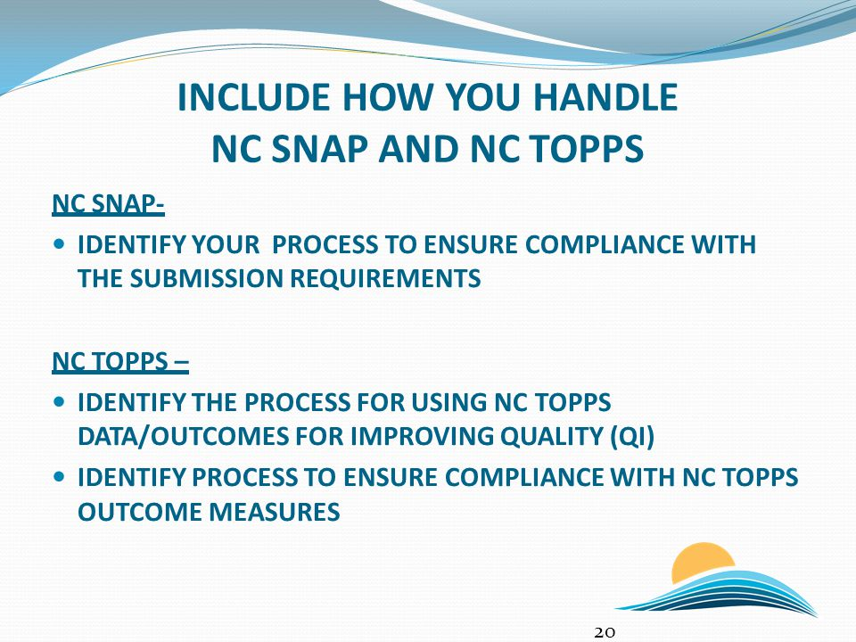 INCLUDE HOW YOU HANDLE NC SNAP AND NC TOPPS NC SNAP- IDENTIFY YOUR PROCESS TO ENSURE COMPLIANCE WITH THE SUBMISSION REQUIREMENTS NC TOPPS – IDENTIFY THE PROCESS FOR USING NC TOPPS DATA/OUTCOMES FOR IMPROVING QUALITY (QI) IDENTIFY PROCESS TO ENSURE COMPLIANCE WITH NC TOPPS OUTCOME MEASURES 20