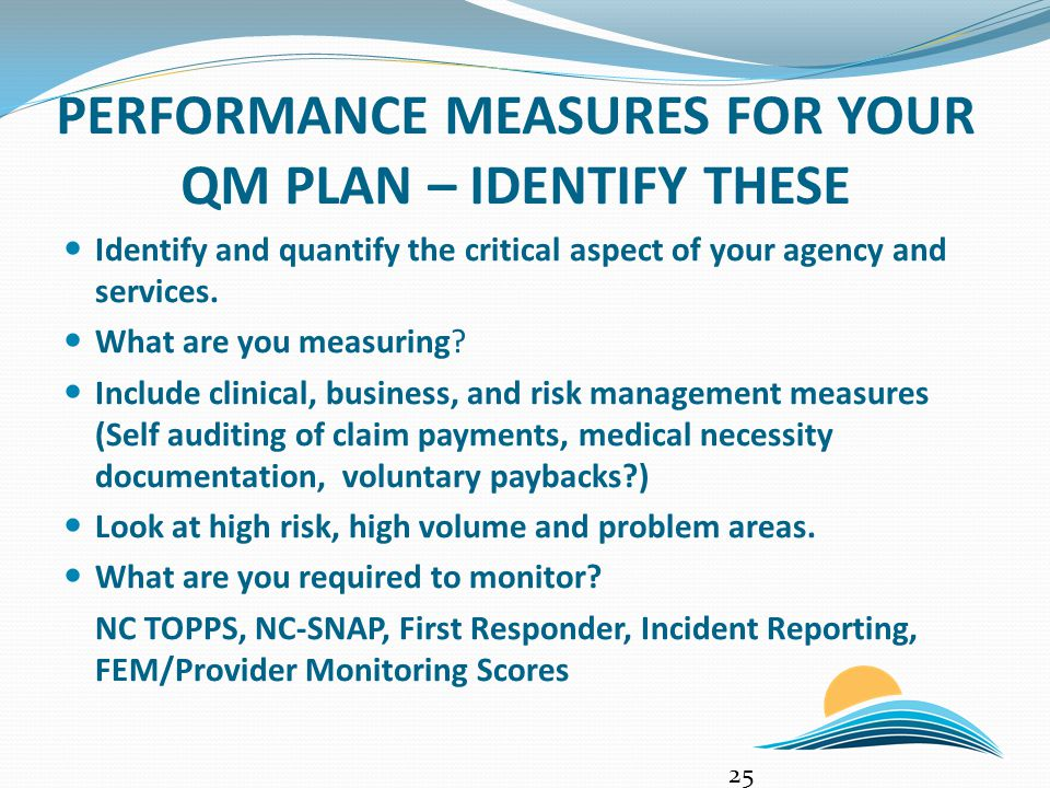 PERFORMANCE MEASURES FOR YOUR QM PLAN – IDENTIFY THESE Identify and quantify the critical aspect of your agency and services. What are you measuring?