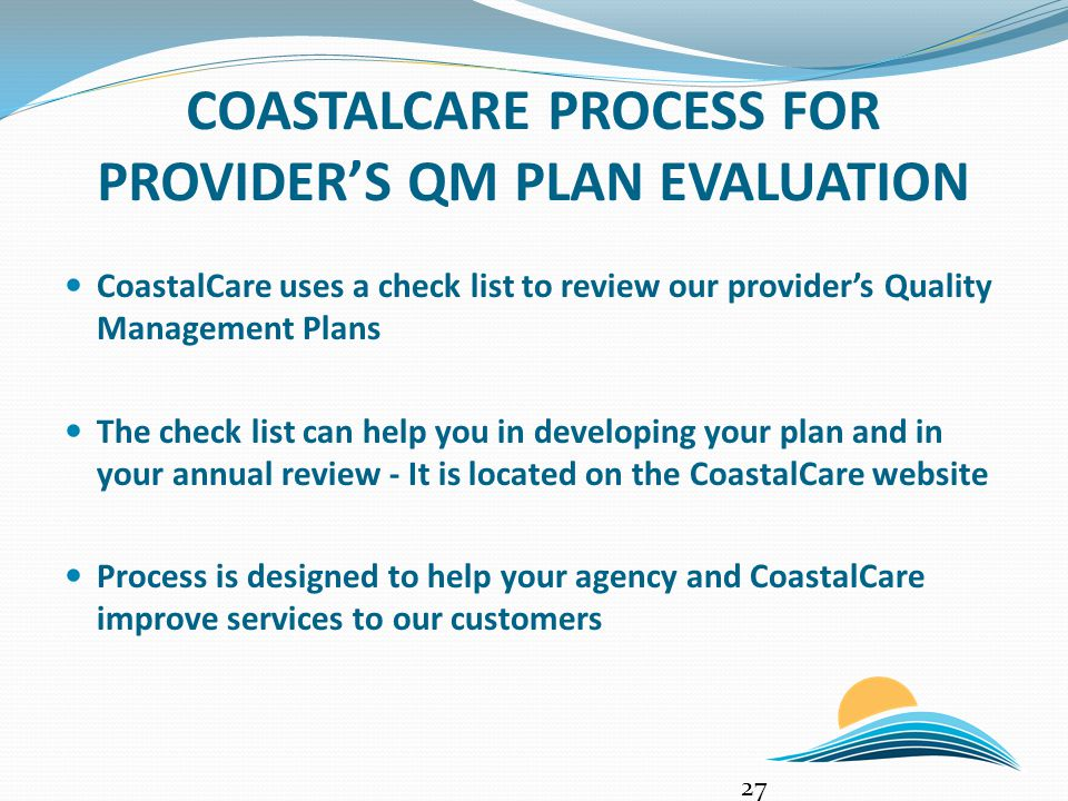 COASTALCARE PROCESS FOR PROVIDER'S QM PLAN EVALUATION 27 CoastalCare uses a check list to review our provider's Quality Management Plans The check list can help you in developing your plan and in your annual review - It is located on the CoastalCare website Process is designed to help your agency and CoastalCare improve services to our customers