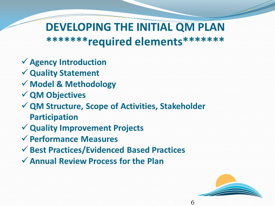 DEVELOPING THE INITIAL QM PLAN *******required elements******* 6 Agency Introduction Quality Statement Model & Methodology QM Objectives QM Structure,