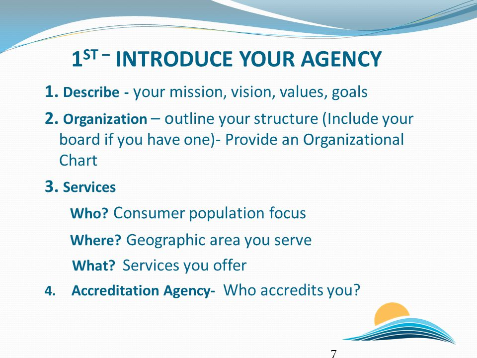 1 ST – INTRODUCE YOUR AGENCY 1. Describe - y our mission, vision, values, goals 2.