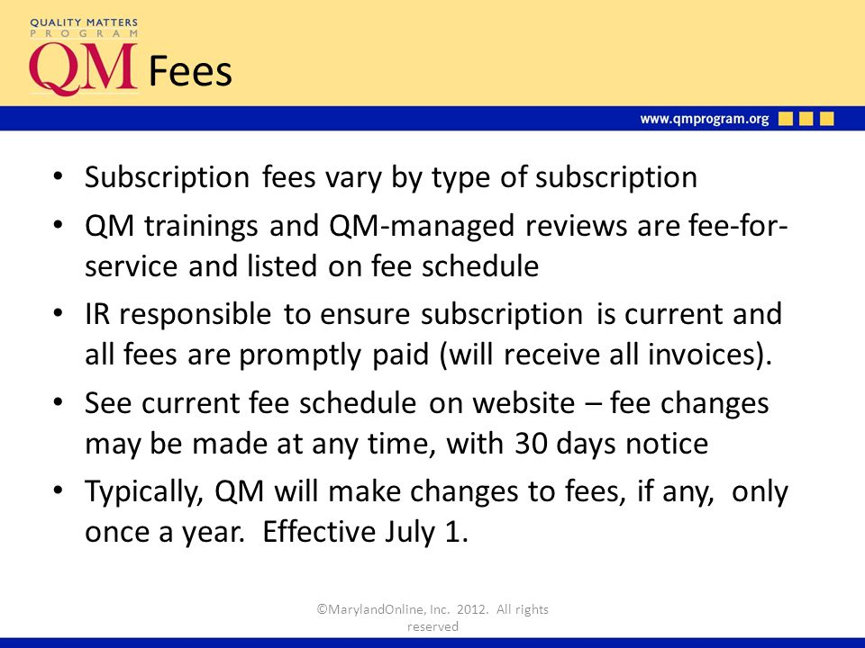 Subscription Renewals Subscriptions are annual and renewable Notice provided 1-2 months prior to end date Auto-renewals will receive invoice 45-60 days before end of subscription cycle*; new subscription agreement required otherwise May change subscription type upon renewal; subscription upgrades can be done anytime * Auto-renewal obligates institution to subscription unless QM is notified prior to end of subscription of intention not to renew ©MarylandOnline, Inc.