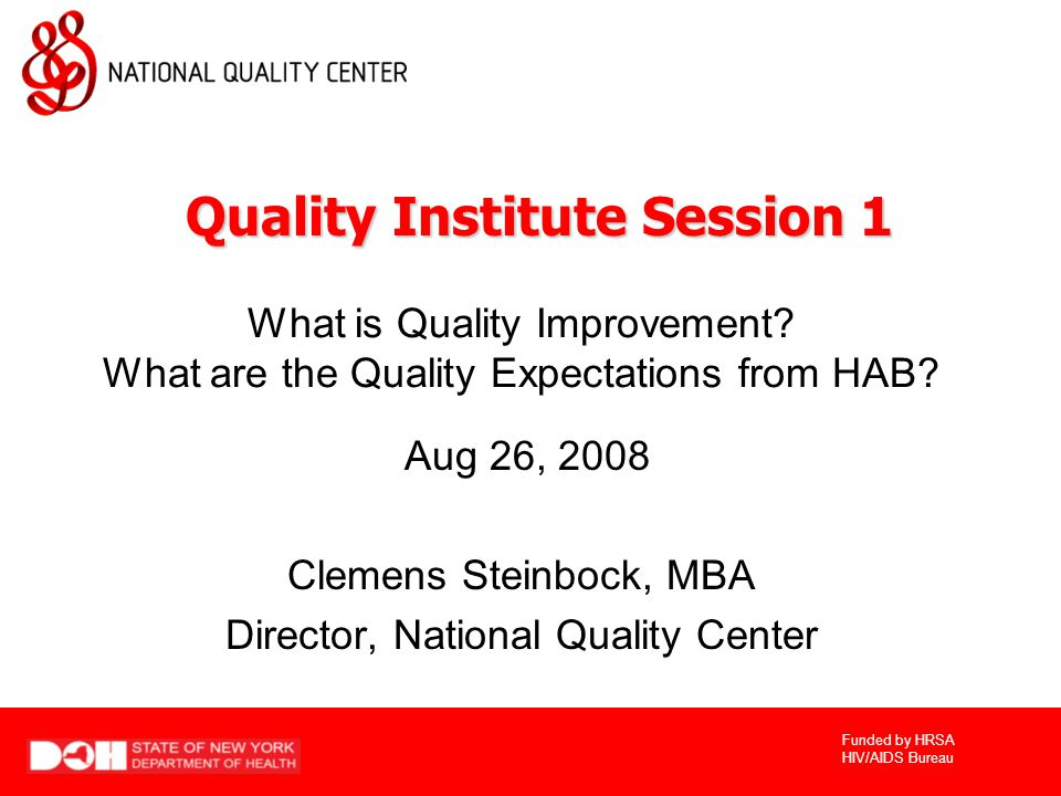 Funded by HRSA HIV/AIDS Bureau What is Quality Improvement? What are the Quality Expectations from HAB? Aug 26, 2008 Clemens Steinbock, MBA Director,
