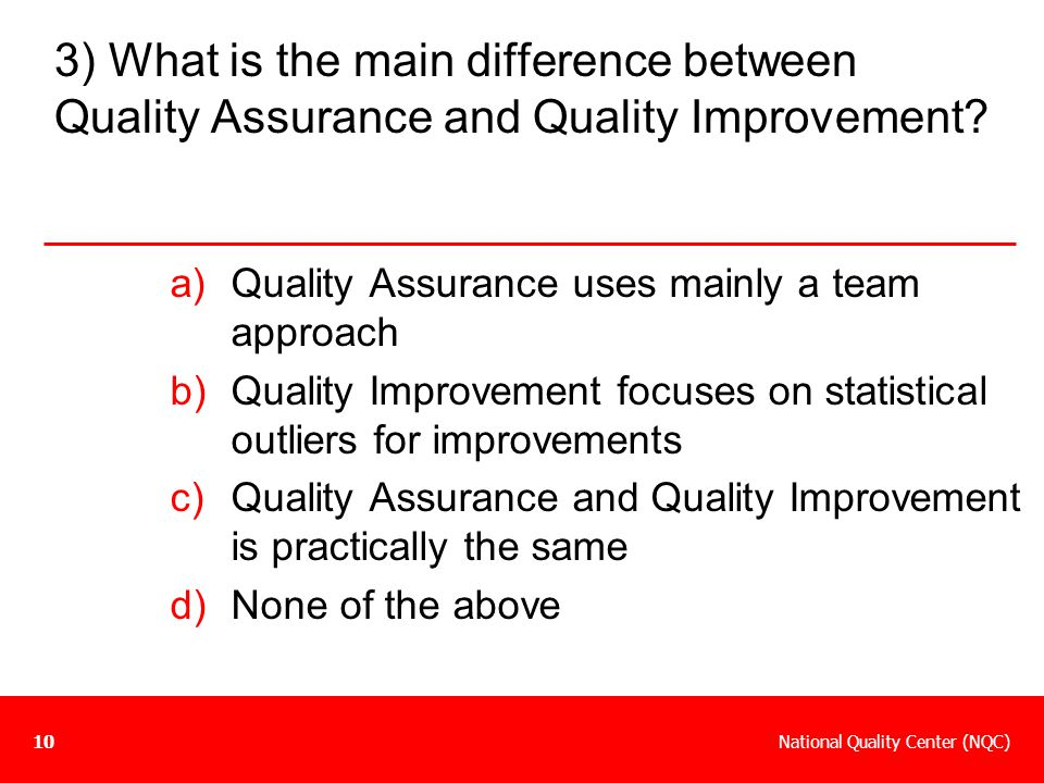 National Quality Center (NQC)10 3) What is the main difference between Quality Assurance and Quality Improvement? a)Quality Assurance uses mainly a te