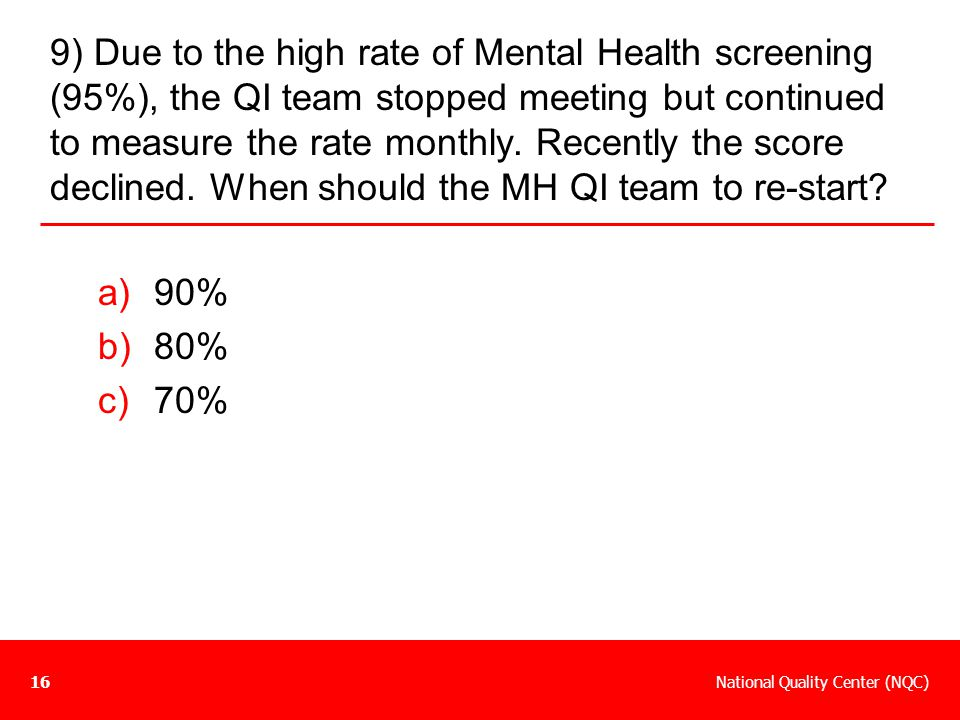 National Quality Center (NQC)16 9) Due to the high rate of Mental Health screening (95%), the QI team stopped meeting but continued to measure the rat