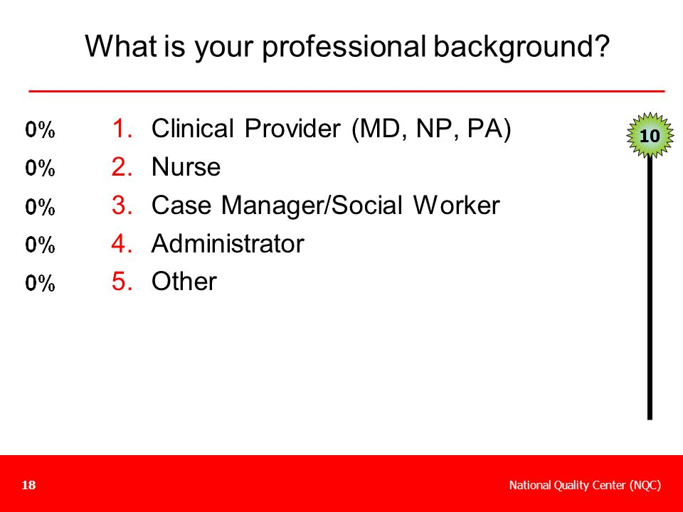 National Quality Center (NQC)18 What is your professional background? 1.Clinical Provider (MD, NP, PA) 2.Nurse 3.Case Manager/Social Worker 4.Administ