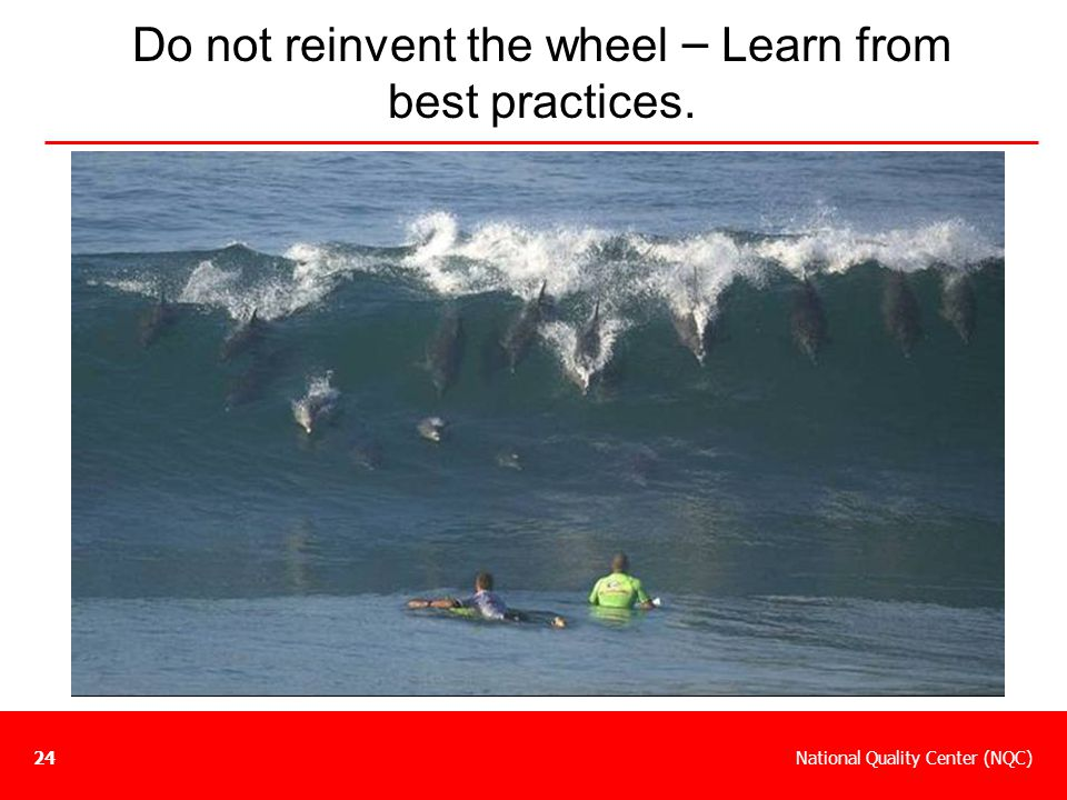 National Quality Center (NQC)24 Do not reinvent the wheel – Learn from best practices.