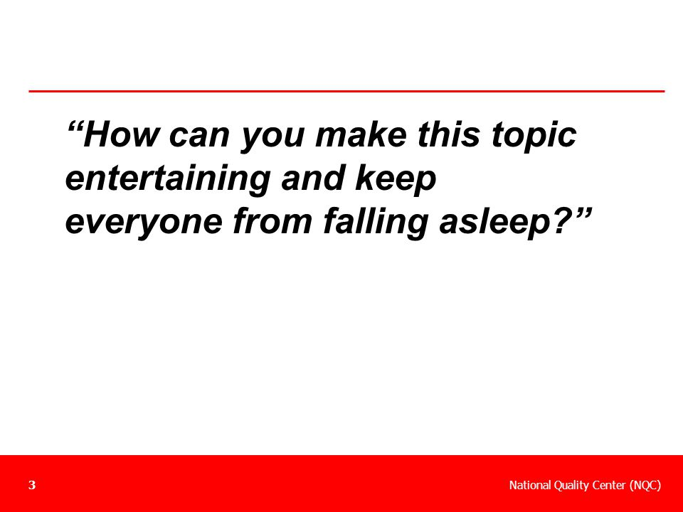 """National Quality Center (NQC)3 """"How can you make this topic entertaining and keep everyone from falling asleep?"""""""