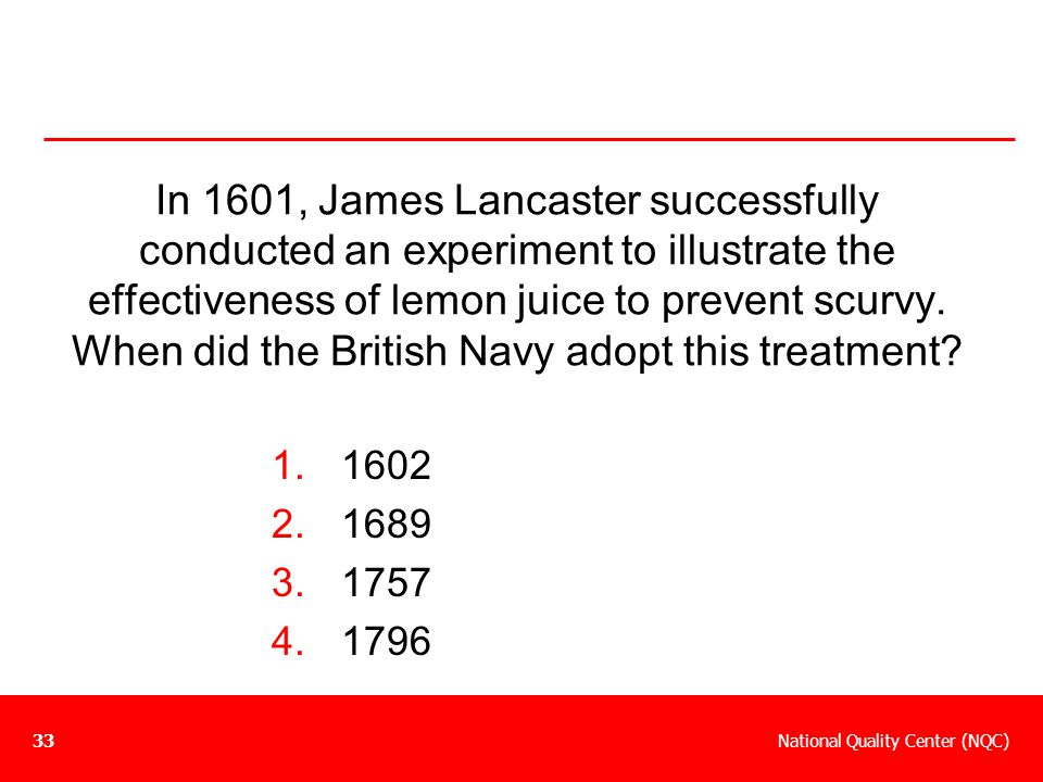 National Quality Center (NQC)33 In 1601, James Lancaster successfully conducted an experiment to illustrate the effectiveness of lemon juice to preven