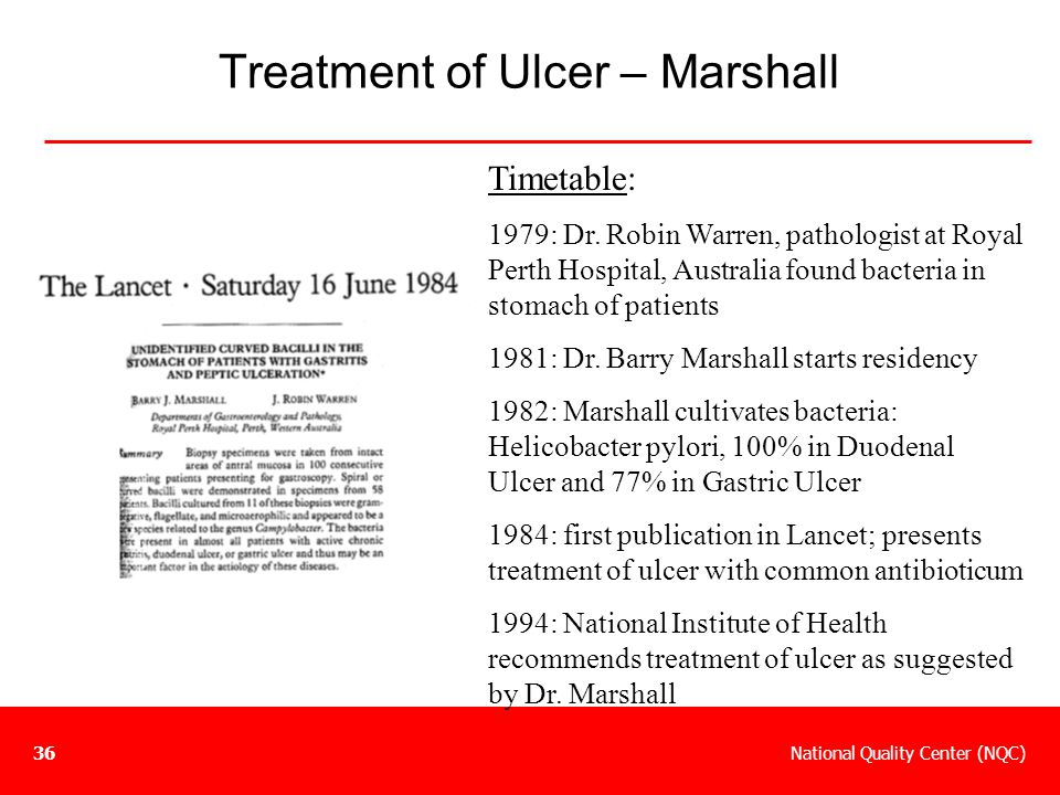 National Quality Center (NQC)36 Treatment of Ulcer – Marshall Timetable: 1979: Dr. Robin Warren, pathologist at Royal Perth Hospital, Australia found