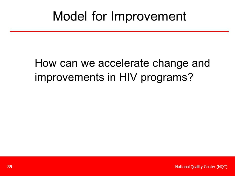 National Quality Center (NQC)39 How can we accelerate change and improvements in HIV programs? Model for Improvement