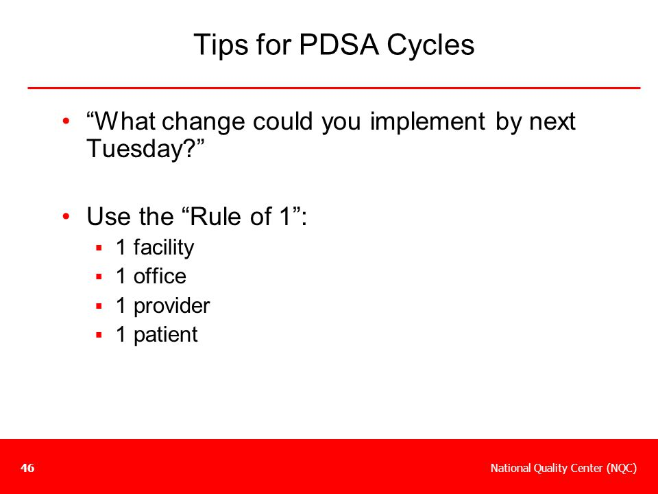 """National Quality Center (NQC)46 Tips for PDSA Cycles """"What change could you implement by next Tuesday?"""" Use the """"Rule of 1"""":  1 facility  1 office """