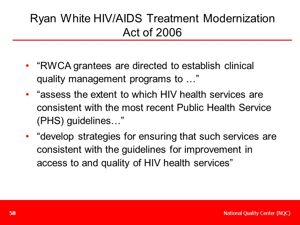 """National Quality Center (NQC)58 Ryan White HIV/AIDS Treatment Modernization Act of 2006 """"RWCA grantees are directed to establish clinical quality mana"""