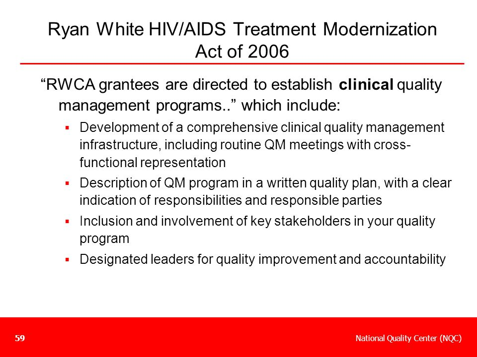 """National Quality Center (NQC)59 Ryan White HIV/AIDS Treatment Modernization Act of 2006 """"RWCA grantees are directed to establish clinical quality mana"""