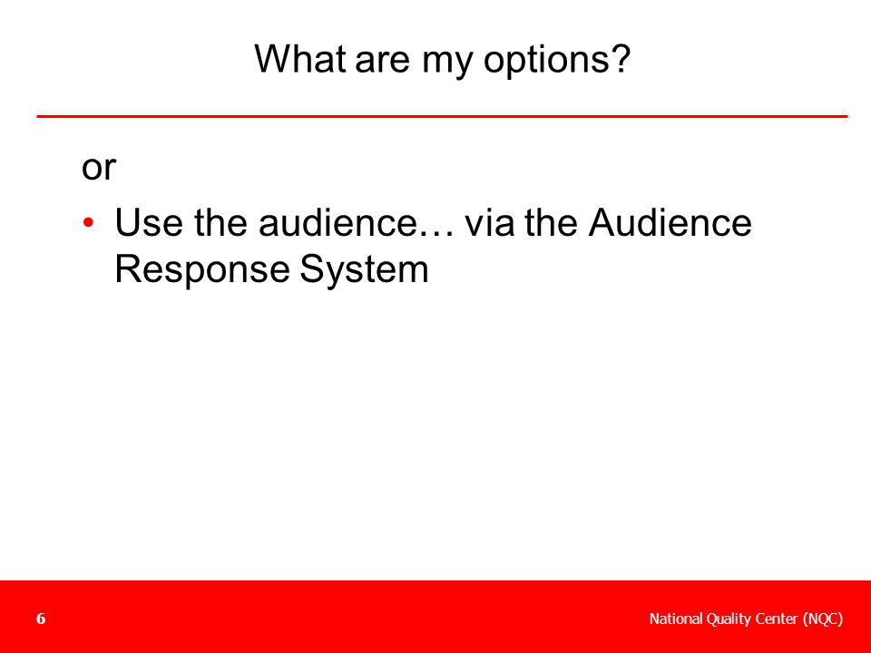 National Quality Center (NQC)6 What are my options? or Use the audience… via the Audience Response System