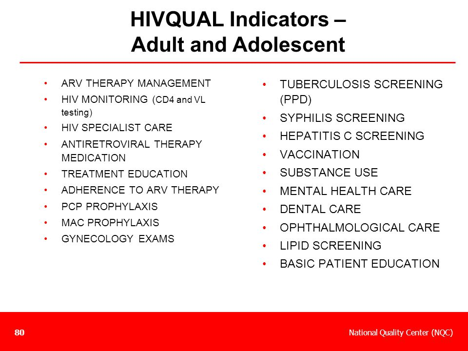 National Quality Center (NQC)80 HIVQUAL Indicators – Adult and Adolescent ARV THERAPY MANAGEMENT HIV MONITORING ( CD4 and VL testing) HIV SPECIALIST C