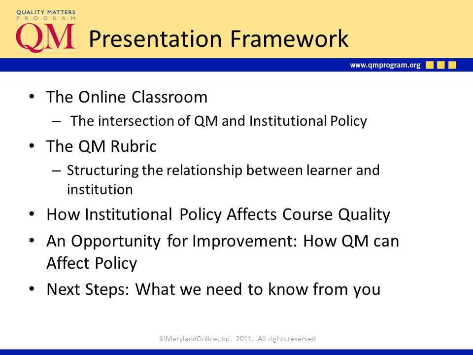 Presentation Framework The Online Classroom – The intersection of QM and Institutional Policy The QM Rubric – Structuring the relationship between learner and institution How Institutional Policy Affects Course Quality An Opportunity for Improvement: How QM can Affect Policy Next Steps: What we need to know from you ©MarylandOnline, Inc.