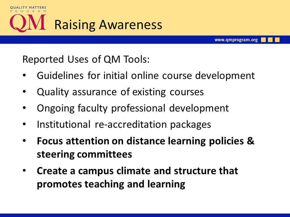 Raising Awareness Reported Uses of QM Tools: Guidelines for initial online course development Quality assurance of existing courses Ongoing faculty professional development Institutional re-accreditation packages Focus attention on distance learning policies & steering committees Create a campus climate and structure that promotes teaching and learning