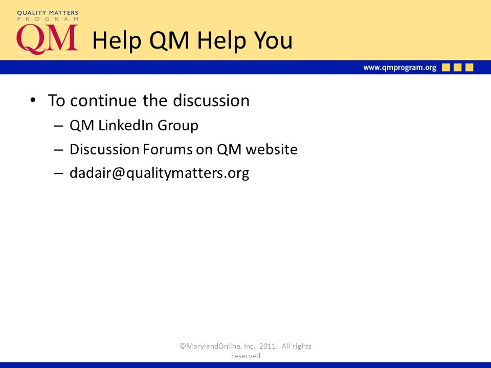 Help QM Help You To continue the discussion – QM LinkedIn Group – Discussion Forums on QM website – dadair@qualitymatters.org ©MarylandOnline, Inc.