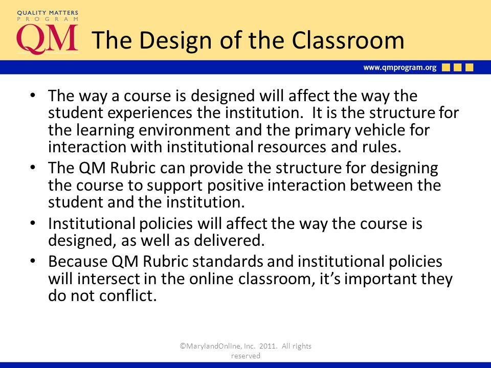 The Quality Matters Rubric Structures the way the student experiences the institution through the online classroom ©MarylandOnline, Inc.