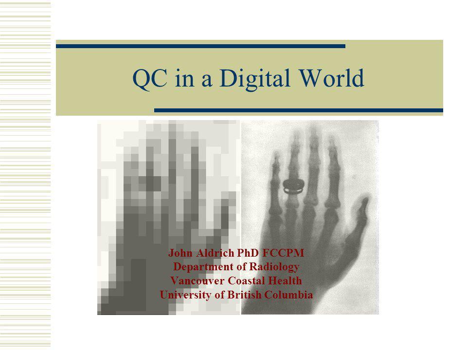 QC in a Digital World John Aldrich PhD FCCPM Department of Radiology Vancouver Coastal Health University of British Columbia