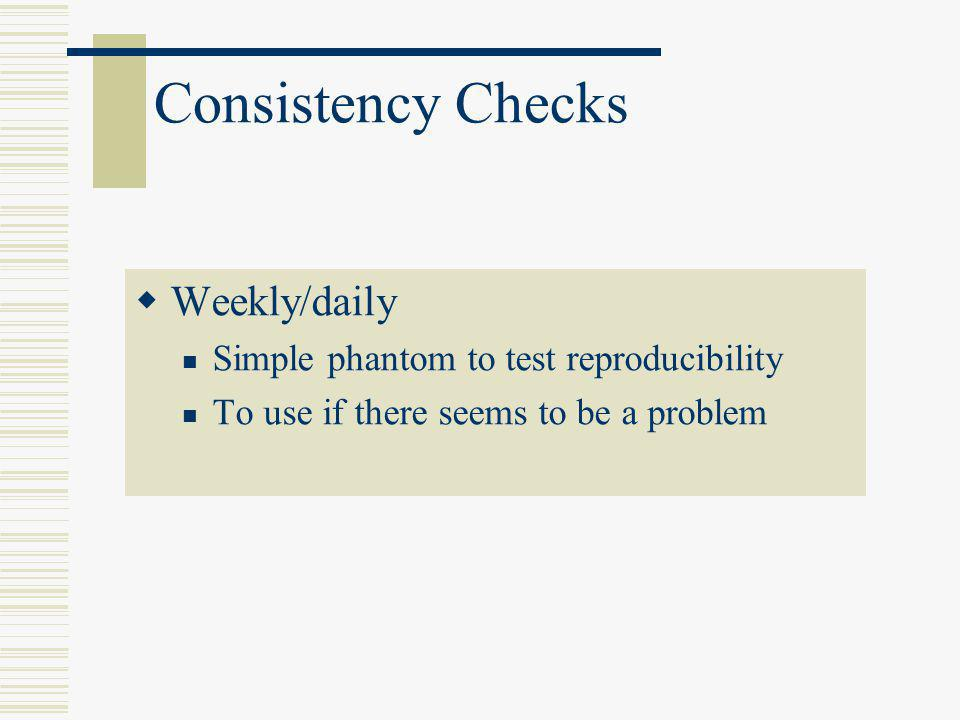 Consistency Checks  Weekly/daily Simple phantom to test reproducibility To use if there seems to be a problem
