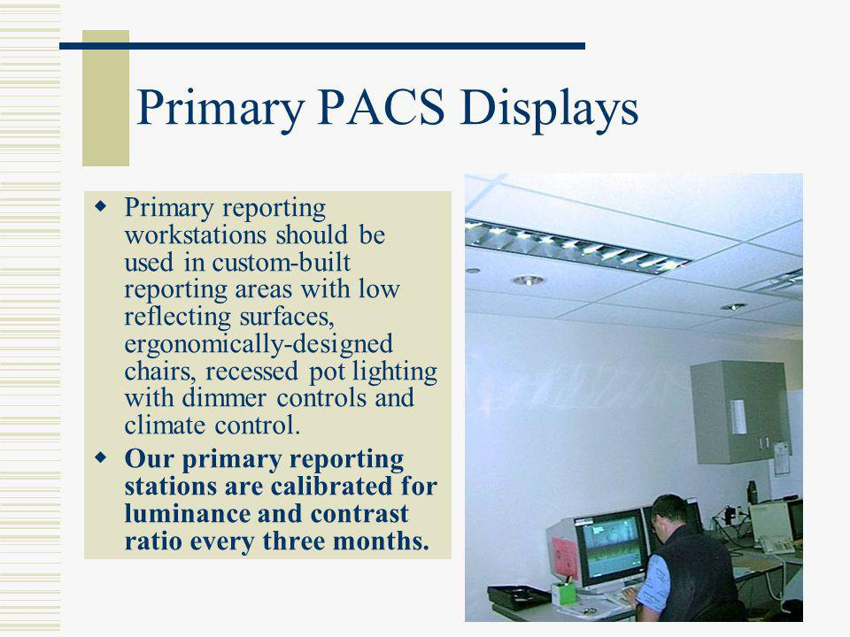 Primary PACS Displays  Primary reporting workstations should be used in custom-built reporting areas with low reflecting surfaces, ergonomically-desi