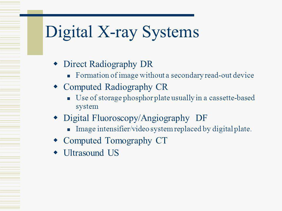 Digital X-ray Systems  Direct Radiography DR Formation of image without a secondary read-out device  Computed Radiography CR Use of storage phosphor