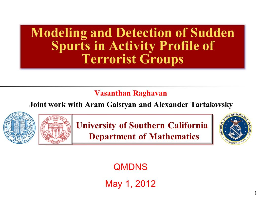 University of Southern California Department of Mathematics University of Southern California Department of Mathematics Modeling and Detection of Sudden Spurts in Activity Profile of Terrorist Groups QMDNS May 1, 2012 Vasanthan Raghavan Joint work with Aram Galstyan and Alexander Tartakovsky 1