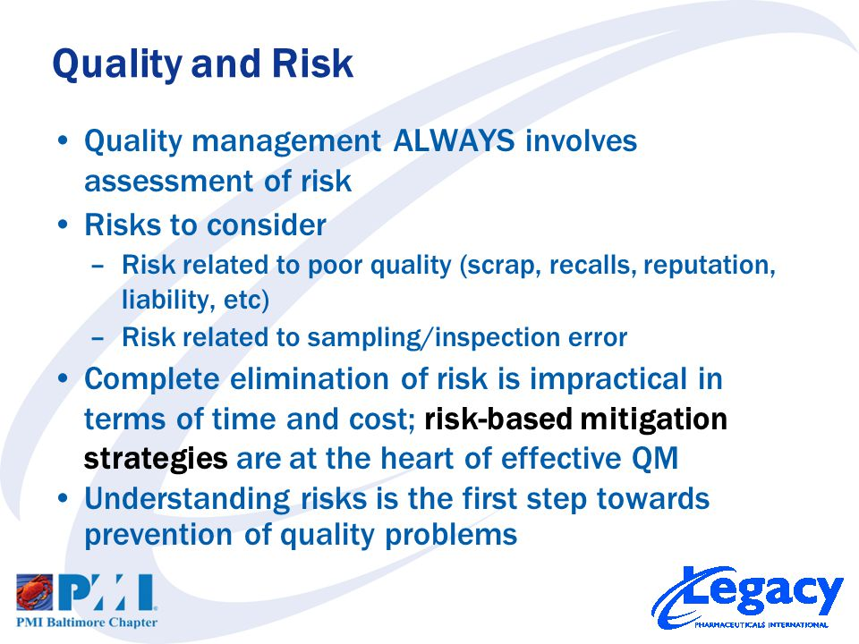 Quality management ALWAYS involves assessment of risk Risks to consider –Risk related to poor quality (scrap, recalls, reputation, liability, etc) –Risk related to sampling/inspection error Complete elimination of risk is impractical in terms of time and cost; risk-based mitigation strategies are at the heart of effective QM Understanding risks is the first step towards prevention of quality problems Quality and Risk