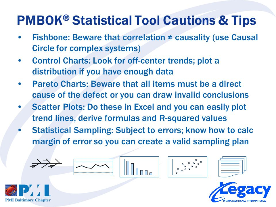 Fishbone: Beware that correlation ≠ causality (use Causal Circle for complex systems) Control Charts: Look for off-center trends; plot a distribution if you have enough data Pareto Charts: Beware that all items must be a direct cause of the defect or you can draw invalid conclusions Scatter Plots: Do these in Excel and you can easily plot trend lines, derive formulas and R-squared values Statistical Sampling: Subject to errors; know how to calc margin of error so you can create a valid sampling plan PMBOK ® Statistical Tool Cautions & Tips