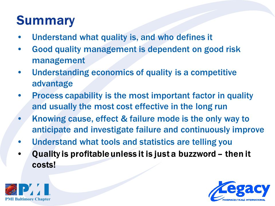 Understand what quality is, and who defines it Good quality management is dependent on good risk management Understanding economics of quality is a competitive advantage Process capability is the most important factor in quality and usually the most cost effective in the long run Knowing cause, effect & failure mode is the only way to anticipate and investigate failure and continuously improve Understand what tools and statistics are telling you Quality is profitable unless it is just a buzzword – then it costs.