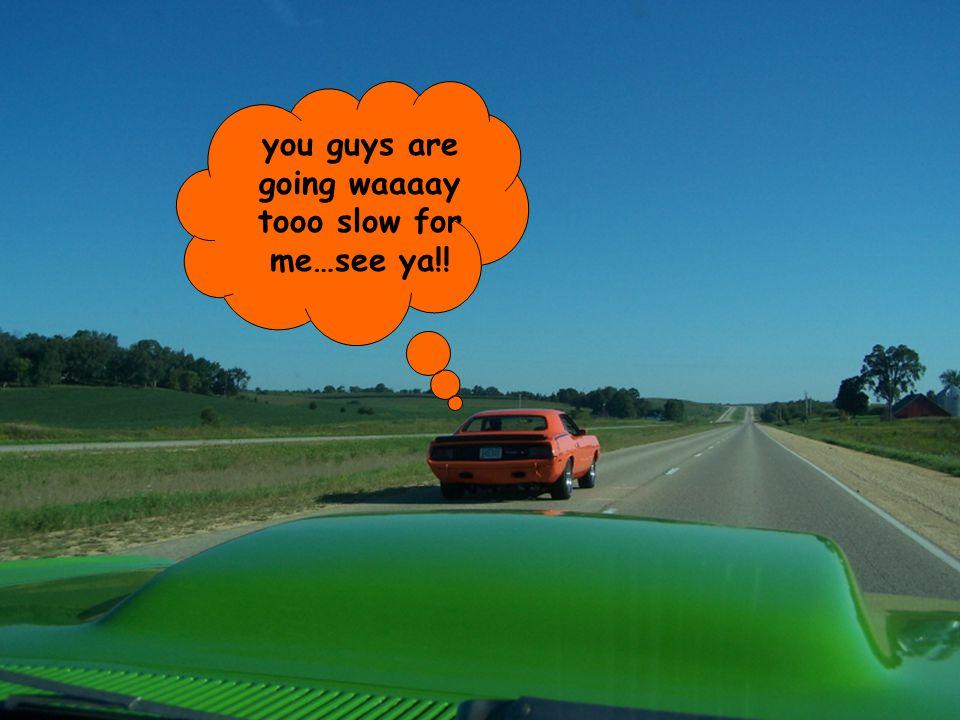 you guys are going waaaay tooo slow for me…see ya!!