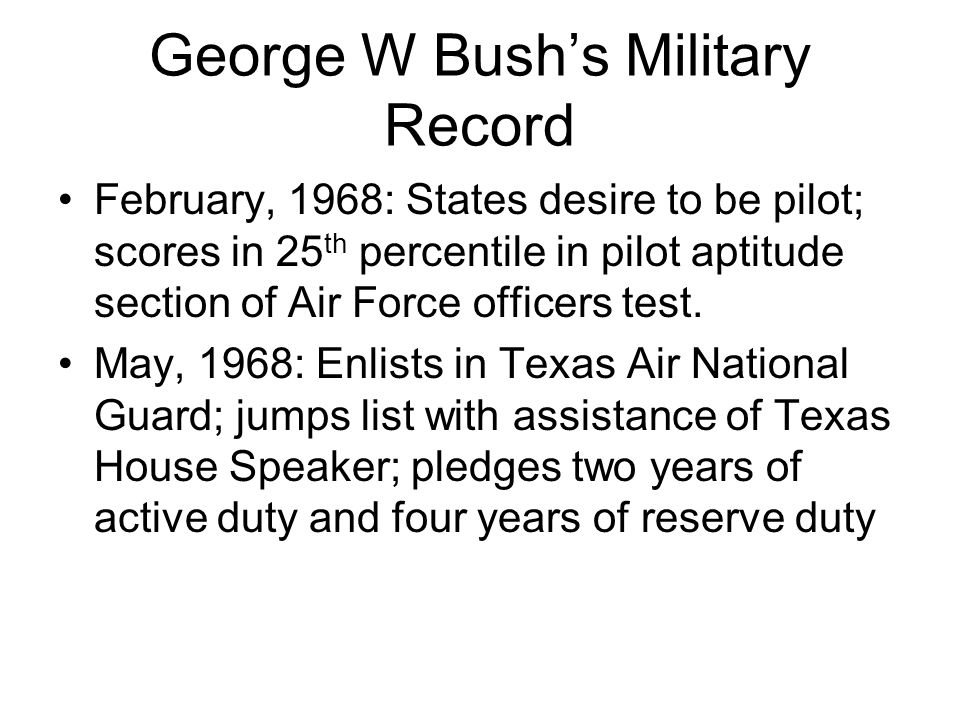 George W Bush's Military Record February, 1968: States desire to be pilot; scores in 25 th percentile in pilot aptitude section of Air Force officers test.